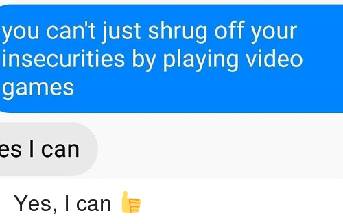 shrugs: you can't just shrug off your  insecurities by playing video  games  es I can Yes, I can 👍