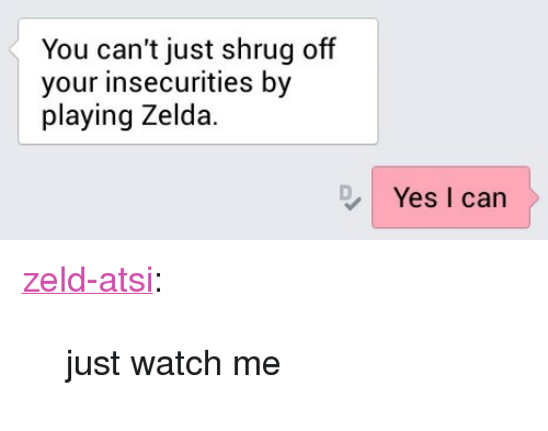 """Zeld: You can't just shrug off  your insecurities by  playing Zelda.  Yes I can <p><a href=""""http://zeld-atsi.tumblr.com/post/112983694741/just-watch-me"""" class=""""tumblr_blog"""">zeld-atsi</a>:</p><blockquote><p>just watch me </p></blockquote>"""