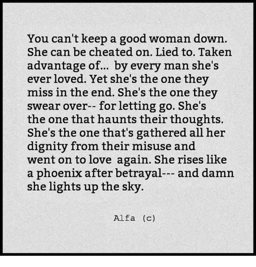 alfa: You can't keep a good woman down.  She can be cheated on. Lied to. Taken  advantage of.. by every man she's  ever loved. Yet she's the one they  miss in the end. She's the one they  swear over-- for letting go. She's  the one that haunts their thoughts.  She's the one that's gathered all her  dignity from their misuse and  went on to love again. She rises like  a phoenix after betrayal--- and damn  she lights up the sky.  Alfa (c)