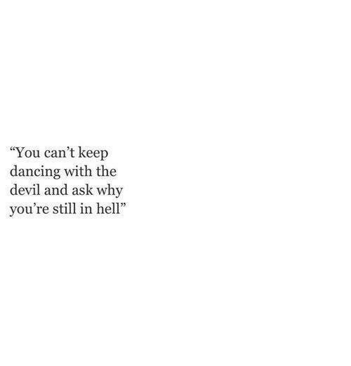 """hel: """"You can't keep  dancing with the  devil and ask why  you're still in hel"""""""