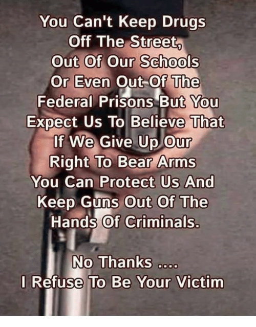 Drugs, Guns, and Memes: You Can't Keep Drugs  Off The Street  Out Of Our Schools  Or Even Out Of The  Federal Prisons But You  Expect Us To Believe That  If We Give Up our  Right To Bear Arms  You Can Protect Us And  Keep Guns Out Of The  Hand's of Criminals.  No Thanks o  I Refuse To Be Your Victim