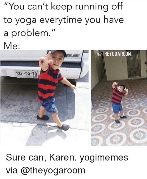 """You Have A Problem: """"You can't keep running off  to yoga everytime you have  a problem  Me:  @THEYOGAROOM  SKE-90-78 Sure can, Karen. yogimemes via @theyogaroom"""