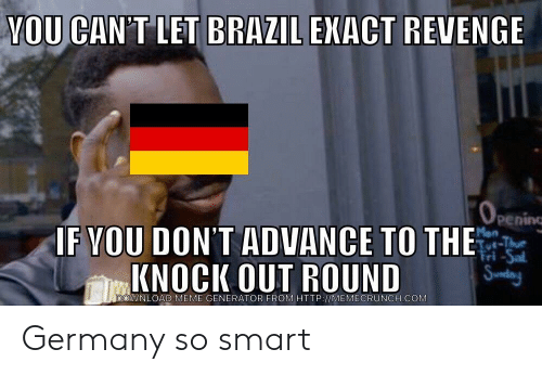 meme generator: YOU CAN'T LET BRAZIL EKACT REVENGE  pening  F VOU DON'T ADVANCE TO THE  KNOCK OUT ROUND  DOWNLOAD MEME GENERATOR FROM HTTP://MEMECRUNCH.COMM Germany so smart