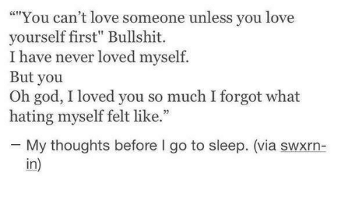 "Hating: """"You can't love someone unless you love  yourself first"" Bullshit.  I have never loved myself.  But you  Oh god, I loved you so much I forgot what  hating myself felt like.""  25  My thoughts before I go to sleep. (via swxrn-  in)"