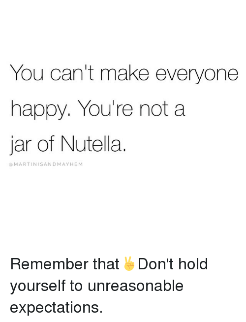 You cant make everyone happy youre not a jar of nutella martini happy girl memes and nutella you cant make everyone happy solutioingenieria Image collections