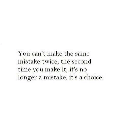 Time, Make, and You: You can't make the same  mistake twice, the second  time you make it, it's no  longer a mistake, it's a choice