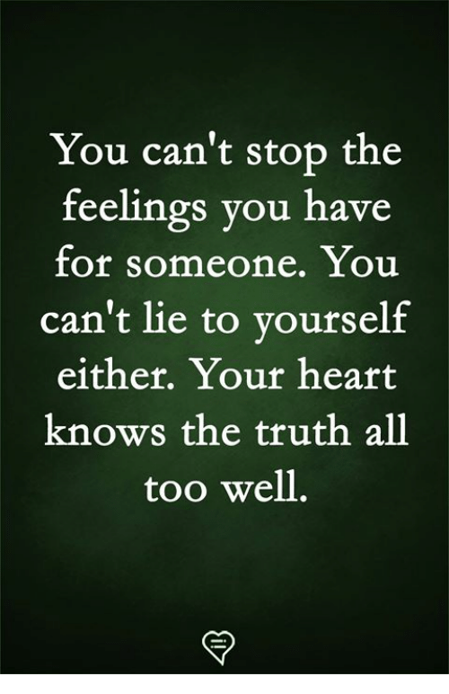 Memes, Heart, and Truth: You can't stop the  feelings you have  for someone. You  can't lie to yourself  either. Your heart  knows the truth all  too well.