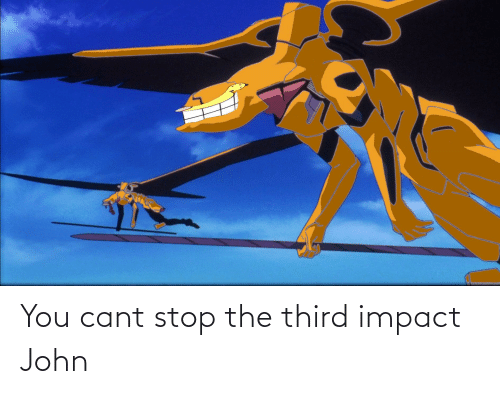 impact: You cant stop the third impact John