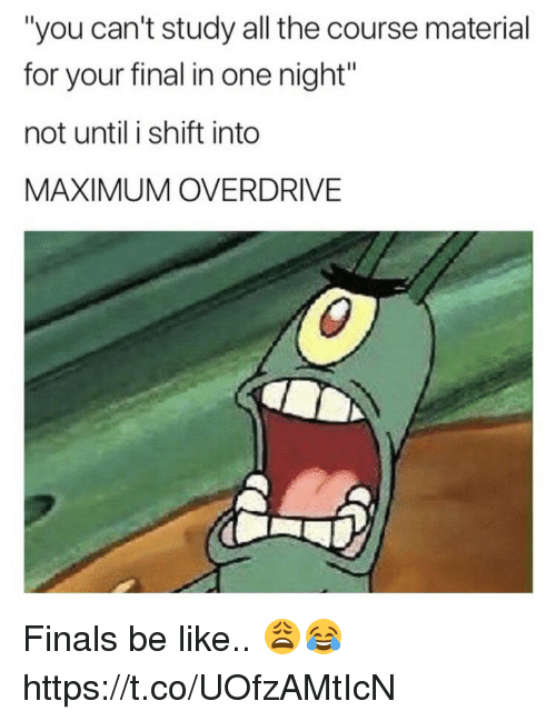 "Be Like, Finals, and All The: ""you can't study all the course material  for your final in one night""  not until i shift into  MAXIMUM OVERDRIVE Finals be like.. 😩😂 https://t.co/UOfzAMtIcN"