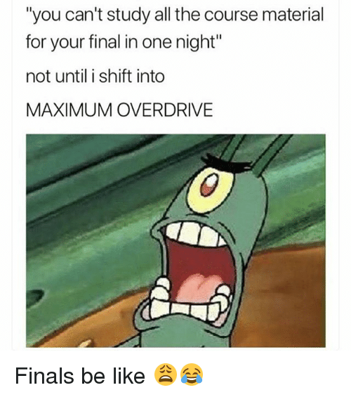 "Be Like, Finals, and Funny: ""you can't study all the course material  for your final in one night  not until i shift into  MAXIMUM OVERDRIVE Finals be like 😩😂"