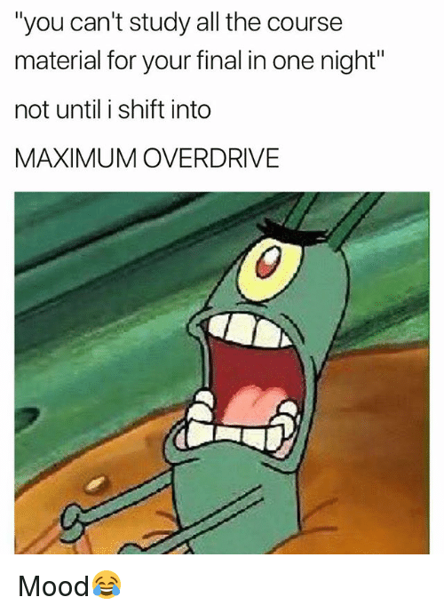 "Funny, Mood, and All The: ""you can't study all the course  material for your final in one night""  not until i shift into  MAXIMUM OVERDRIVE Mood😂"