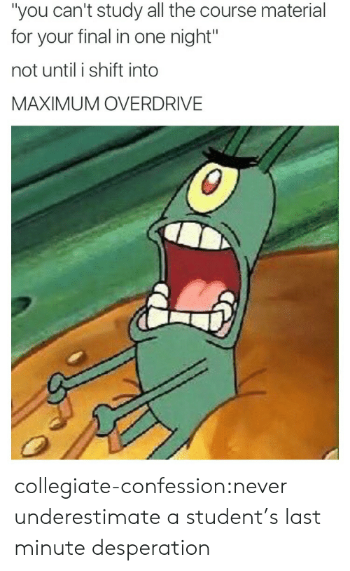 "Target, Tumblr, and Blog: ""you can't study all the course material  for your final in one night""  not until i shift into  MAXIMUM OVERDRIVE collegiate-confession:never underestimate a student's last minute desperation"