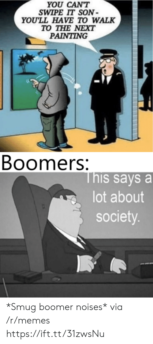 painting: YOU CAN'T  SWIPE IT SON  YOU'LL HAVE TO WALK  TO THE NEXT  PAINTING  Boomers:  This says a  lot about  society. *Smug boomer noises* via /r/memes https://ift.tt/31zwsNu