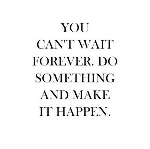 Forever, Make, and You: YOU  CANT WAIT  FOREVER. DCO  SOMETHING  AND MAKE  IT HAPPEN