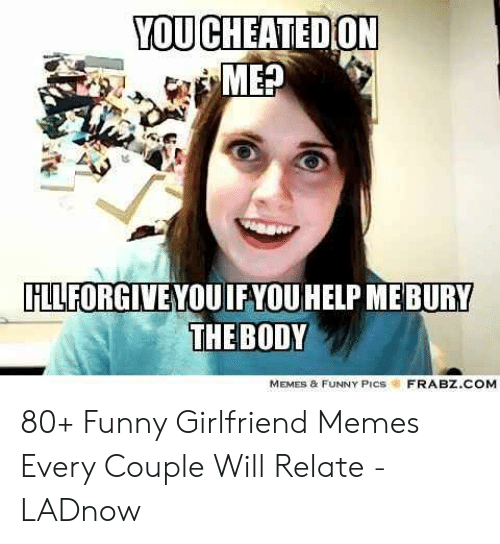 Body Memes: YOU CHEATEDON  MEP  FLLFORGIVEYOUIFYOU HELP MEBURY  THE BODY  MEMES & FUNNY PICS  FRABZ.COM 80+ Funny Girlfriend Memes Every Couple Will Relate - LADnow
