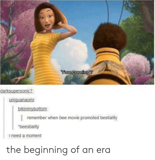 """Bee Movie: You coming?  darksupersonic7  uniquanaomi  bikinimybottom  remember when bee movie promoted bestiality  """"beestiality  ineed a moment the beginning of an era"""