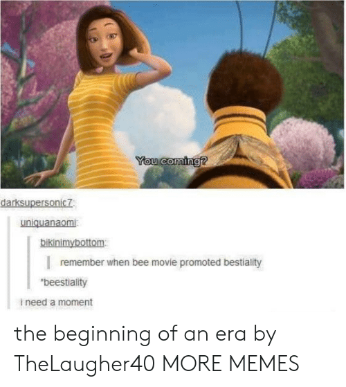 """Bee Movie: You coming?  darksupersonic7  uniquanaomi  bikinimybottom  remember when bee movie promoted bestiality  """"beestiality  ineed a moment the beginning of an era by TheLaugher40 MORE MEMES"""
