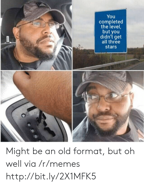 But You Didnt: You  completed  the level,  but you  didn't get  all three  stars Might be an old format, but oh well via /r/memes http://bit.ly/2X1MFK5