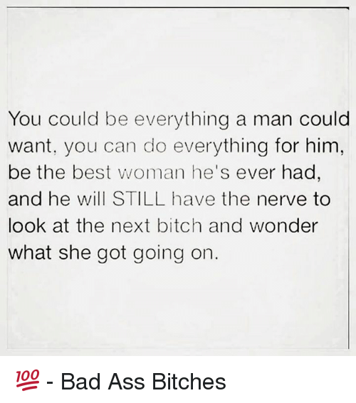 Best Woman: You could be everything a man could  want, you can do everything for him,  be the best woman he's ever had  and he will STILL have the nerve to  look at the next bitch and wonder  what she got going on 💯  - Bad Ass Bitches