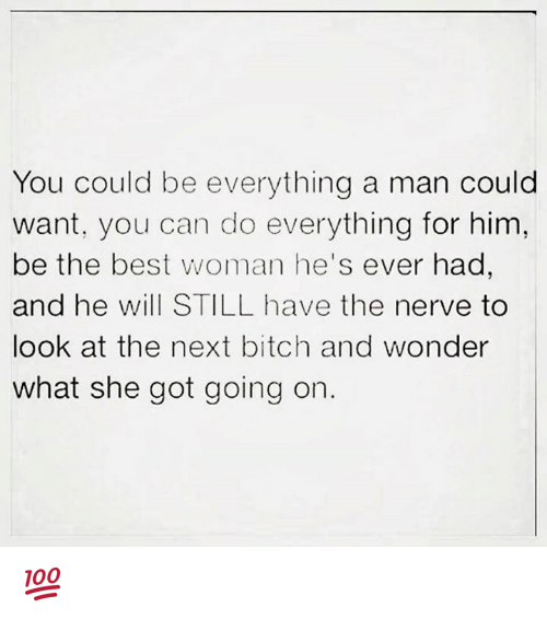 Best Woman: You could be everything a man could  want, you can do everything for him,  be the best woman he's ever had,  and he will STILL have the nerve to  look at the next bitch and wonder  what she got going on 💯