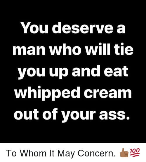 To Whom: You deserve a  man who will tie  you up and eat  whipped cream  out of your ass. To Whom It May Concern. 👍🏾💯