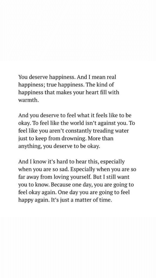 True, Happy, and Heart: You deserve happiness. And I mean real  happiness;  happiness that makes your heart fill with  warmth  happiness. The kind of  true  And you deserve to feel what it feels like to be  okay. To feel like the world isn't against you. To  feel like you aren't constantly treading water  just to keep from drowning. More than  anything, you deserve to be okay.  And I know it's hard to hear this, especially  when you are so sad. Especially when you are so  far away from loving yourself. But I stil want  you to know. Because one  feel okay again. One day you are going to feel  happy again. It's just a matter of time  day, you are  going to