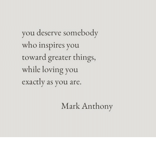 Who, Mark Anthony, and You: you deserve somebody  who inspires you  toward greater things,  while loving you  exactly as you are  Mark Anthony