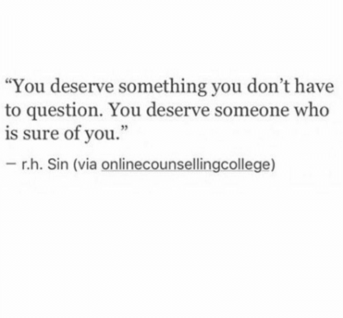 """Who, Sin, and Via: """"You deserve something you don't have  to question. You deserve someone who  is sure of you.""""  - r.h. Sin (via onlinecounsellingcollege)"""