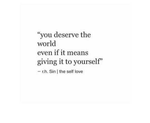 """Love, World, and Sin: """"you deserve the  world  even if it means  giving it to yourself""""  -r.h. Sin the self love"""