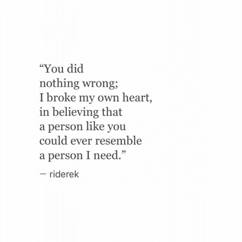 """Heart, Dic, and Own: """"You dic  nothing wrong;  I broke my own heart,  in believing that  a person like you  could ever resemble  a person I need.""""  - riderek  95"""