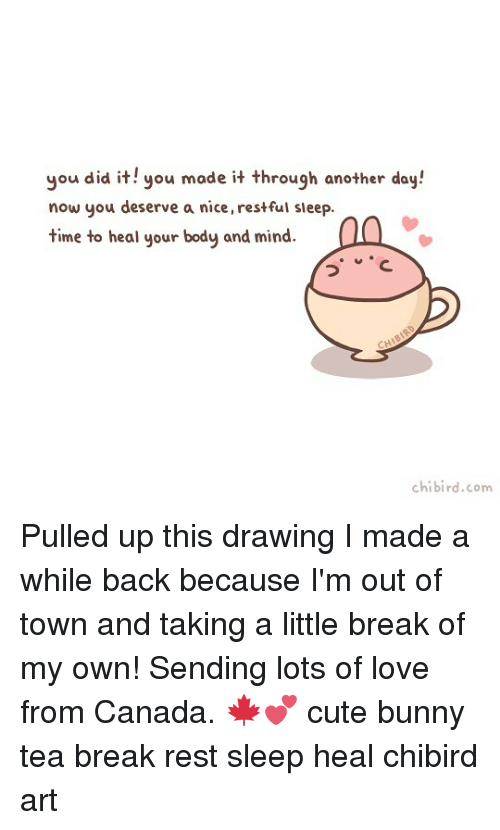 Cute, Love, and Memes: you did it! you made it through another day!  now you deserve a nice, restful sleep.  time to heal your body and mind.  chibird.com Pulled up this drawing I made a while back because I'm out of town and taking a little break of my own! Sending lots of love from Canada. 🍁💕 cute bunny tea break rest sleep heal chibird art