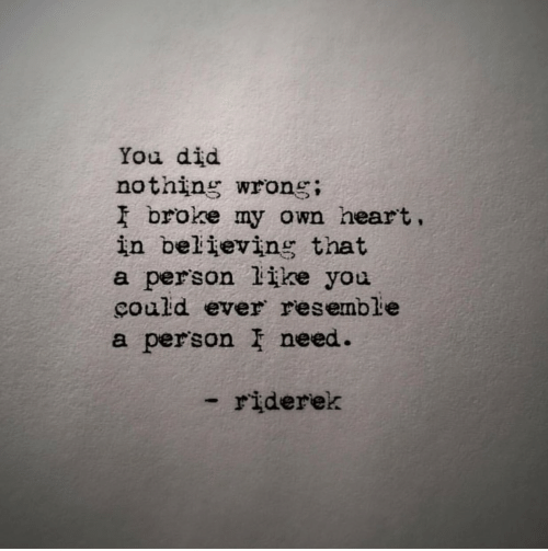 Heart, Own, and Did: You did  nothing wrong;  I broke my own heart.  in believing that  a person like you  çould ever resemble  a person I need.  -riderek