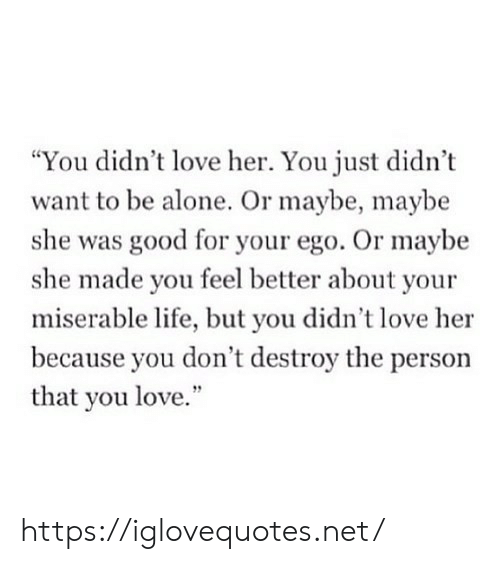 "Being Alone, Life, and Love: ""You didn't love her. You just didn't  want to be alone. Or maybe, maybe  she was good for your ego. Or maybe  she made you feel better about your  miserable life, but you didn't love her  because you don't destroy the person  that you love."" https://iglovequotes.net/"