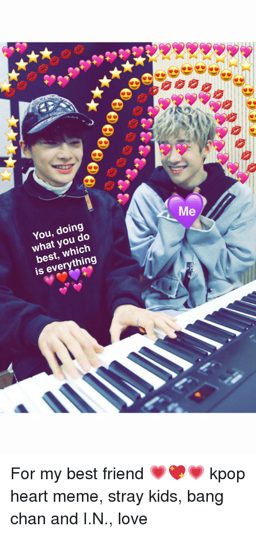 Heart Meme: You, doing  what you do  best, which  is everything  Me For my best friend 💗💖💗 kpop heart meme, stray kids, bang chan and I.N., love
