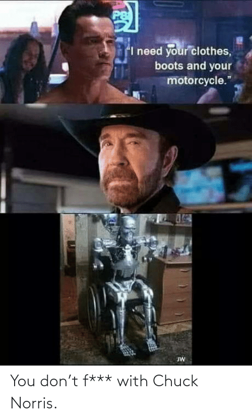 With: You don't f*** with Chuck Norris.