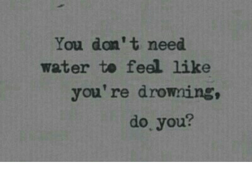 Water, Don, and You: You don' t need  water te feel like  you're drowning,  do you?