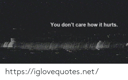 don't care: You don't care how it hurts. https://iglovequotes.net/
