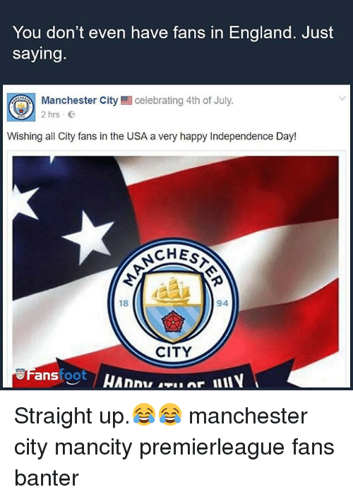 Anses: You don't even have fans in England. Just  saying.  celebrating 4th of July.  Manchester City  2hrs  Wishing all City fans in the USA a very happy Independence Day!  CHEST  94  18  CITY  ans foot Straight up.😂😂 manchester city mancity premierleague fans banter