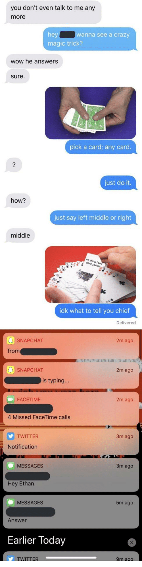 Magic Trick: you don't even talk to me any  more  anna see a crazy  magic trick?  wow he answers  sure  pick a card; any card  just do it.  how?  just say left middle or right  middle  we  2 A  idk what to tell you chief  Delivered  SNAPCHAT  2m ago  from  SNAPCHAT  2m ago  is typing...  FACETIME  2m ago  4 Missed FaceTime calls  TWITTER  3m ago  Notification  MESSAGES  3m ago  Hey Ethar  MESSAGES  m ago  Answer  Earlier Today  TWITTER  9m ag