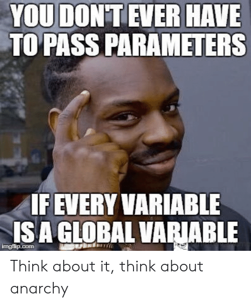 Anarchy: YOU DON'T EVER HAVE  TO PASS PARAMETERS  IF EVERY VARIABLE  ISA GLOBAL VARIABLE  imgflip.com Think about it, think about anarchy