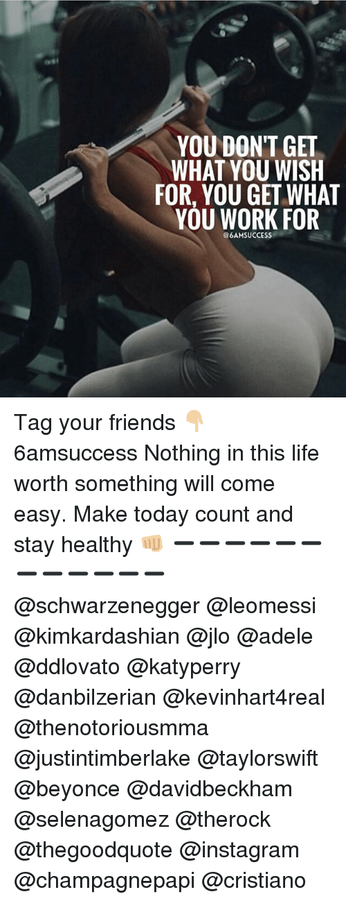 Adele, Beyonce, and Friends: YOU DON'T GET  WHAT YOU WISH  FOR, YOU GET WHAT  YOU WORK FOR  @6AMSUCCESS Tag your friends 👇🏼 6amsuccess Nothing in this life worth something will come easy. Make today count and stay healthy 👊🏼 ➖➖➖➖➖➖➖➖➖➖➖➖ @schwarzenegger @leomessi @kimkardashian @jlo @adele @ddlovato @katyperry @danbilzerian @kevinhart4real @thenotoriousmma @justintimberlake @taylorswift @beyonce @davidbeckham @selenagomez @therock @thegoodquote @instagram @champagnepapi @cristiano