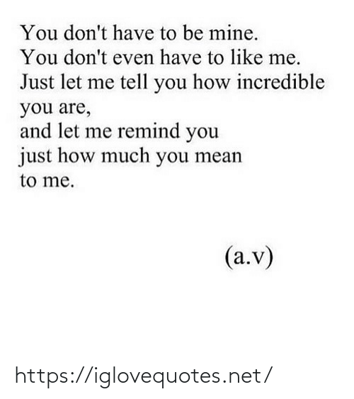 like me: You don't have to be mine.  You don't even have to like me.  Just let me tell you how incredible  you are,  and let me remind you  just how much you mean  to me.  (a.v) https://iglovequotes.net/