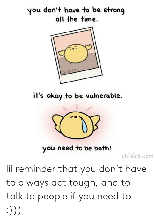 reminder: you don't have to be strong  all the time.  CHIBIRD  it's okay to be vulnerable.  you need to be both!  chibird.com lil reminder that you don't have to always act tough, and to talk to people if you need to :)))