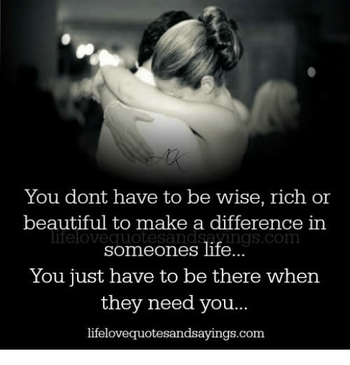 Conne: You dont have to be wise, rich or  beautiful to make a difference in  lifeloveg Conn  someones life  You just have to be there when  they need you...  lifelovequotesandsayings.com