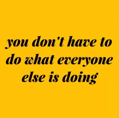 You, What, and Everyone: you don't have to  do what everyone  else is doing