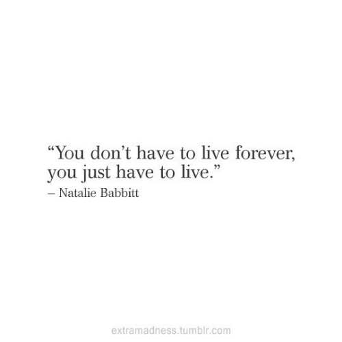 """Tumblr, Forever, and Live: """"You don't have to live forever,  you just have to live.""""  - Natalie Babbitt  extramadness.tumblr.com"""