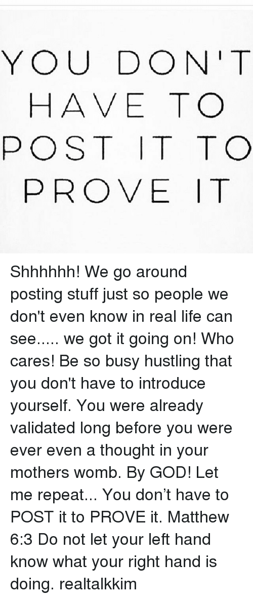 hustling: YOU DON'T  HAVE TO  POST IT TO  PROVE T Shhhhhh! We go around posting stuff just so people we don't even know in real life can see..... we got it going on! Who cares! Be so busy hustling that you don't have to introduce yourself. You were already validated long before you were ever even a thought in your mothers womb. By GOD! Let me repeat... You don't have to POST it to PROVE it. Matthew 6:3 Do not let your left hand know what your right hand is doing. realtalkkim
