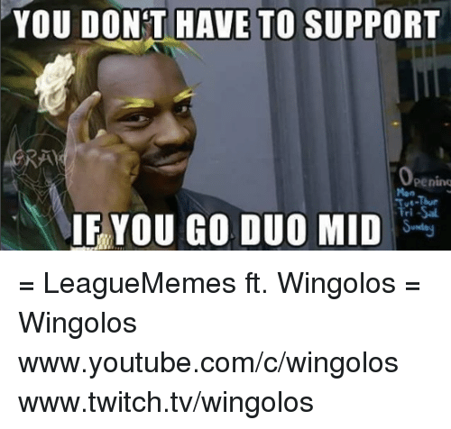 `Youtube Com: YOU DONT HAVE TO SUPPORT  Peninq  IF YOU GO DUO MID = LeagueMemes ft. Wingolos =  Wingolos www.youtube.com/c/wingolos www.twitch.tv/wingolos