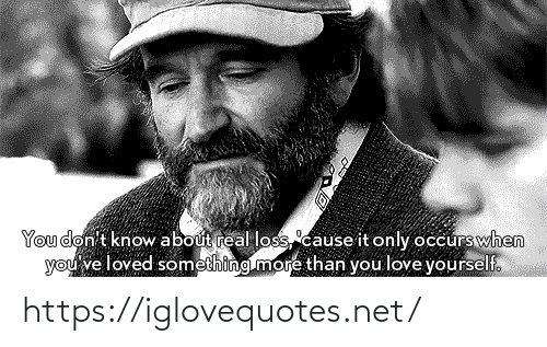 Loss: You don't know about real loss,cause it only occurswhen  you've loved something more than you love yourself. https://iglovequotes.net/