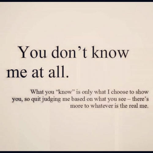 """The Real, All, and You: You don't know  me at all  What you """"know"""" is only what I choose to show  you, so quit judging me based on what you see - there's  more to whatever is the real me."""